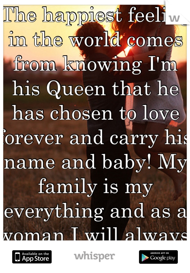 The happiest feeling in the world comes from knowing I'm his Queen that he has chosen to love forever and carry his name and baby! My family is my everything and as a woman I will always protect that!