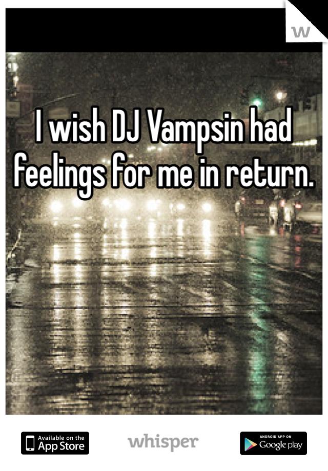 I wish DJ Vampsin had feelings for me in return.