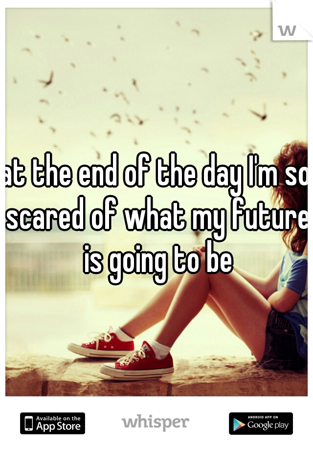 at the end of the day I'm so scared of what my future is going to be