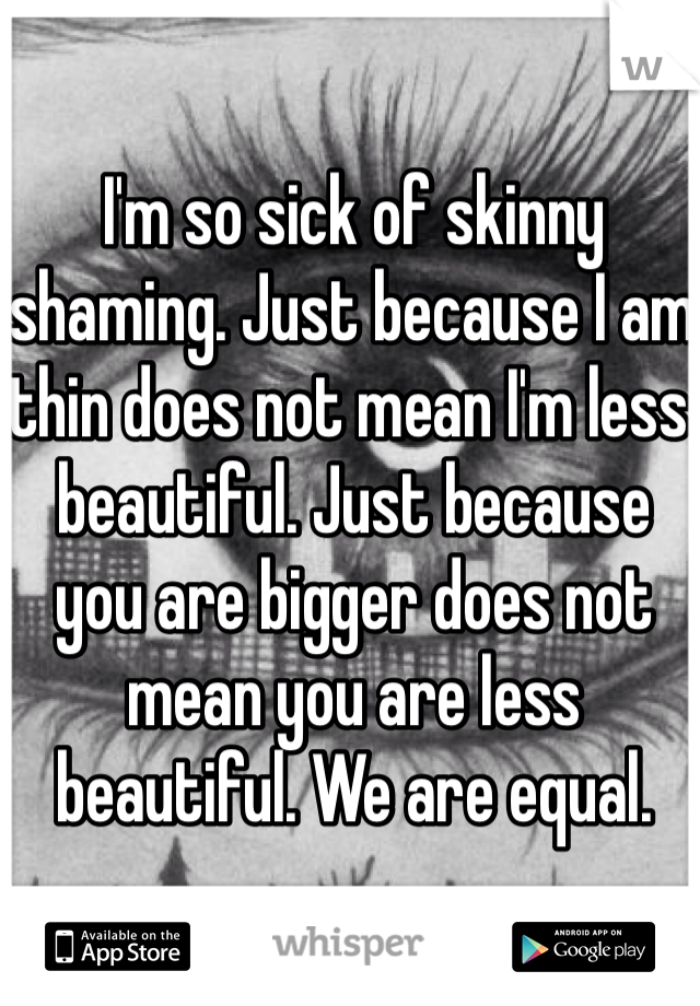 I'm so sick of skinny shaming. Just because I am thin does not mean I'm less beautiful. Just because you are bigger does not mean you are less beautiful. We are equal.