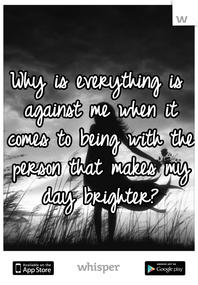 Why is everything is against me when it comes to being with the person that makes my day brighter?