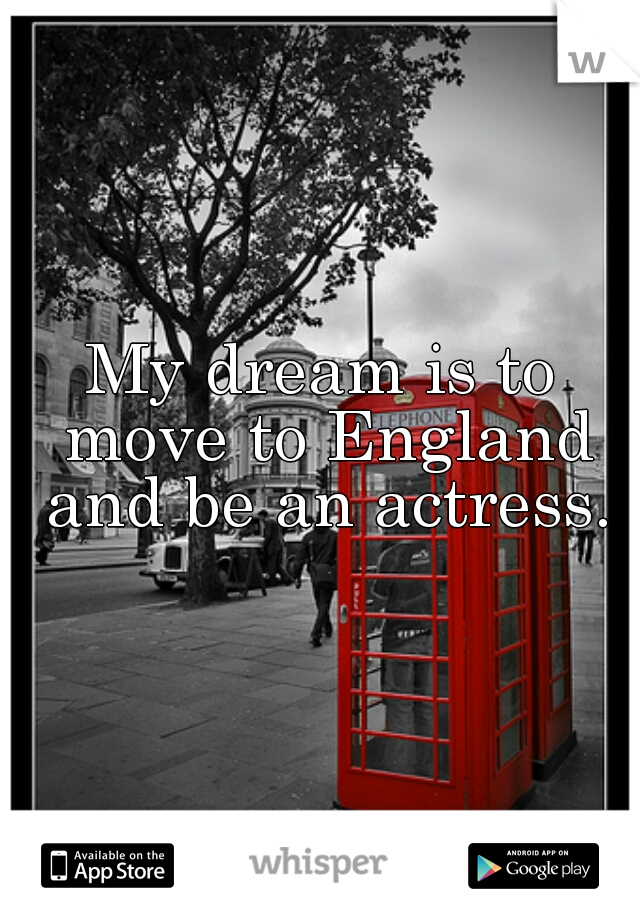 My dream is to move to England and be an actress.