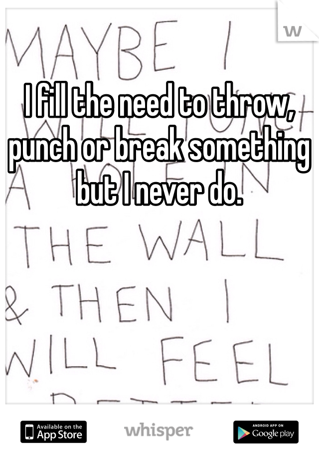 I fill the need to throw, punch or break something but I never do.