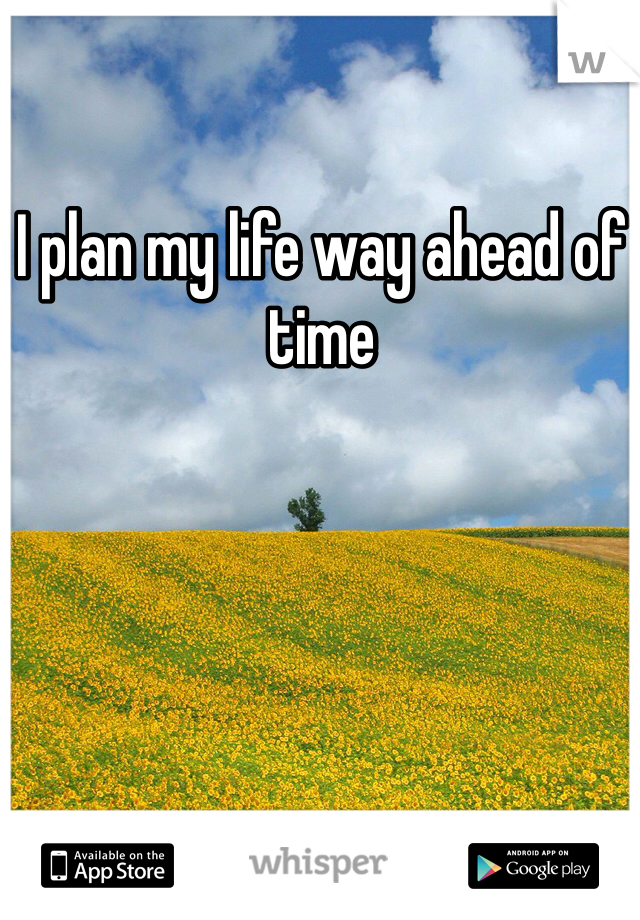 I plan my life way ahead of time