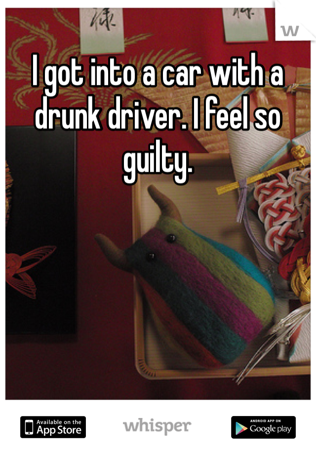 I got into a car with a drunk driver. I feel so guilty.
