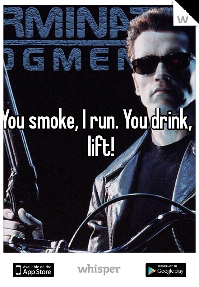 You smoke, I run. You drink, I lift!