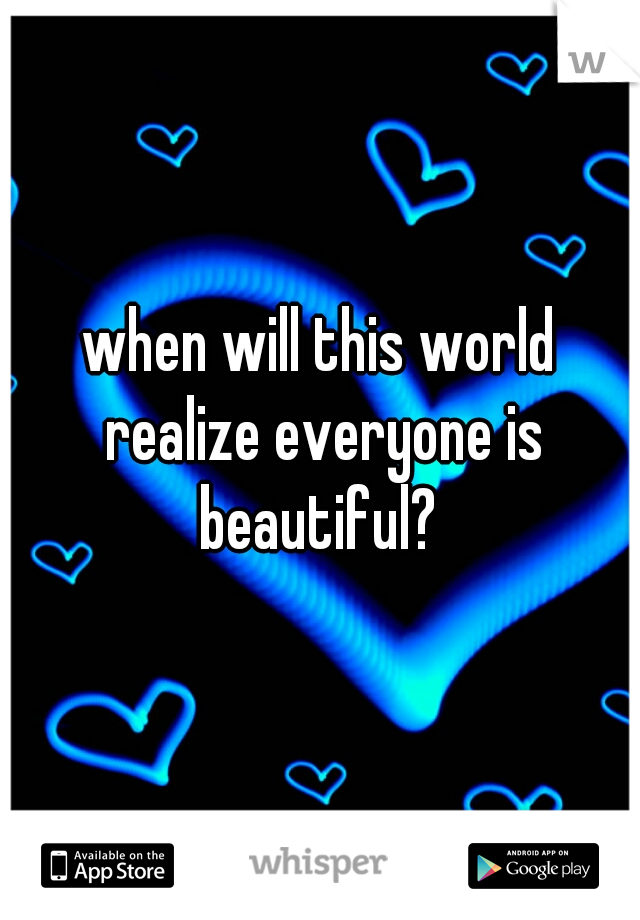 when will this world realize everyone is beautiful?