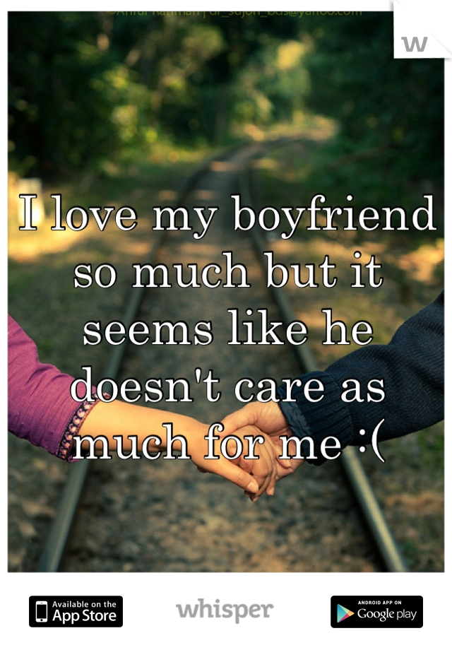 I love my boyfriend so much but it seems like he doesn't care as much for me :(