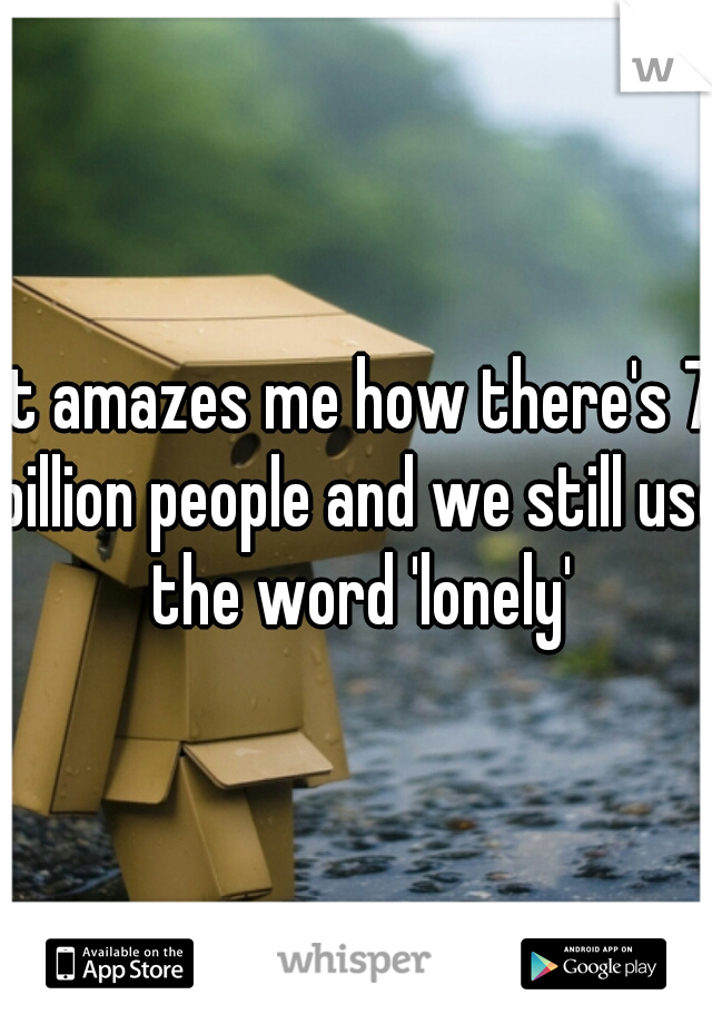 It amazes me how there's 7 billion people and we still use the word 'lonely'