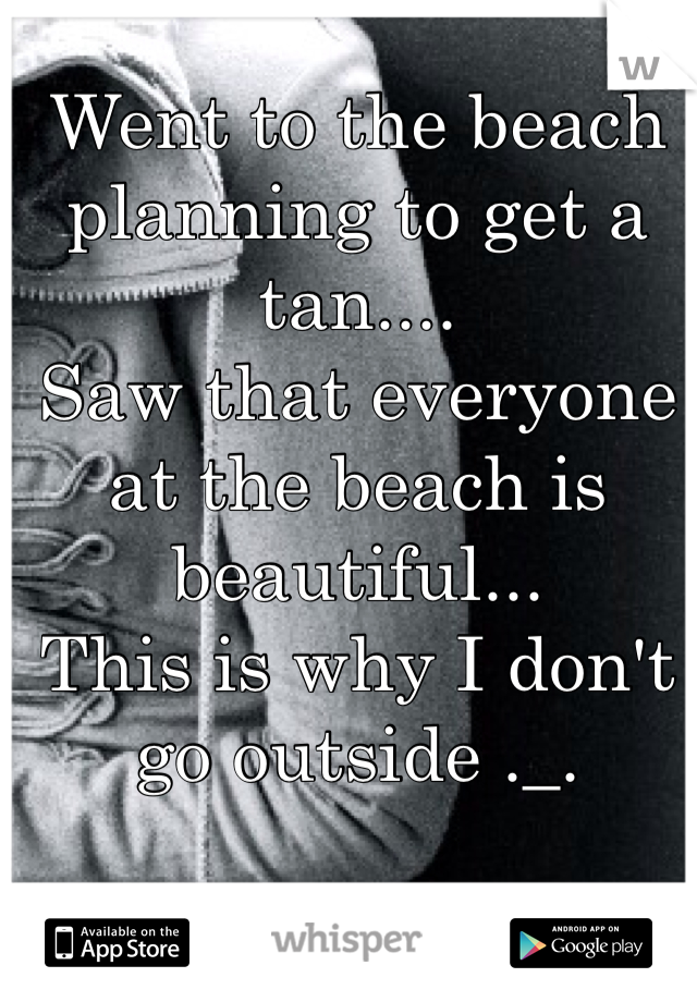Went to the beach planning to get a tan....  Saw that everyone at the beach is beautiful...  This is why I don't go outside ._.