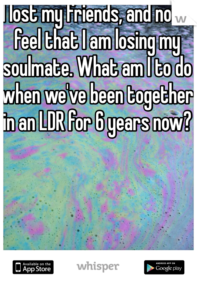 I lost my friends, and now I feel that I am losing my soulmate. What am I to do when we've been together in an LDR for 6 years now?