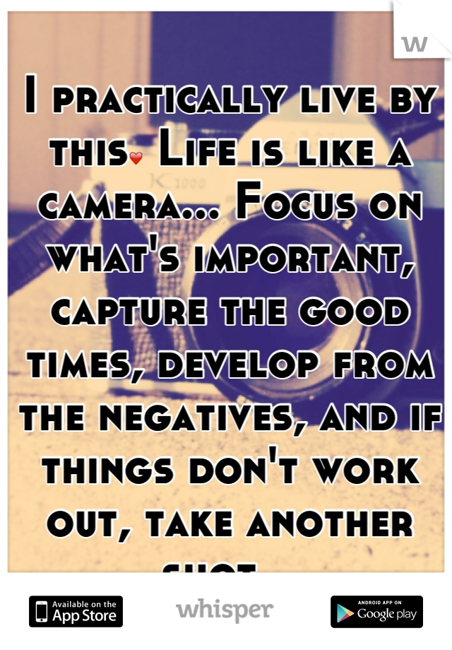 I practically live by this❤ Life is like a camera... Focus on what's important, capture the good times, develop from the negatives, and if things don't work out, take another shot. 🙏