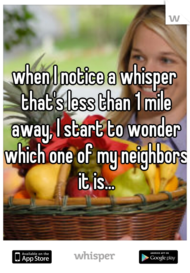 when I notice a whisper that's less than 1 mile away, I start to wonder which one of my neighbors it is...