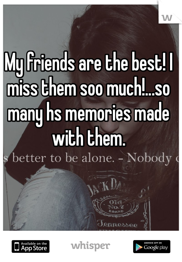 My friends are the best! I miss them soo much!...so many hs memories made with them.