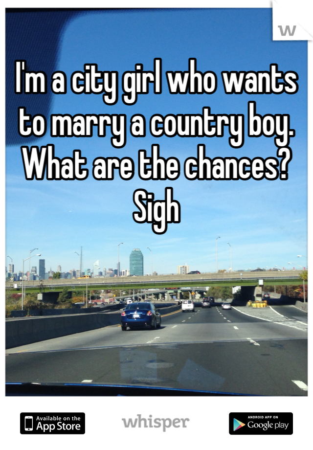 I'm a city girl who wants to marry a country boy. What are the chances? Sigh