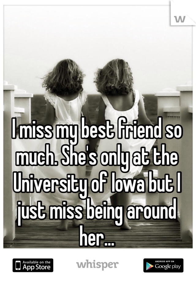 I miss my best friend so much. She's only at the University of Iowa but I just miss being around her...