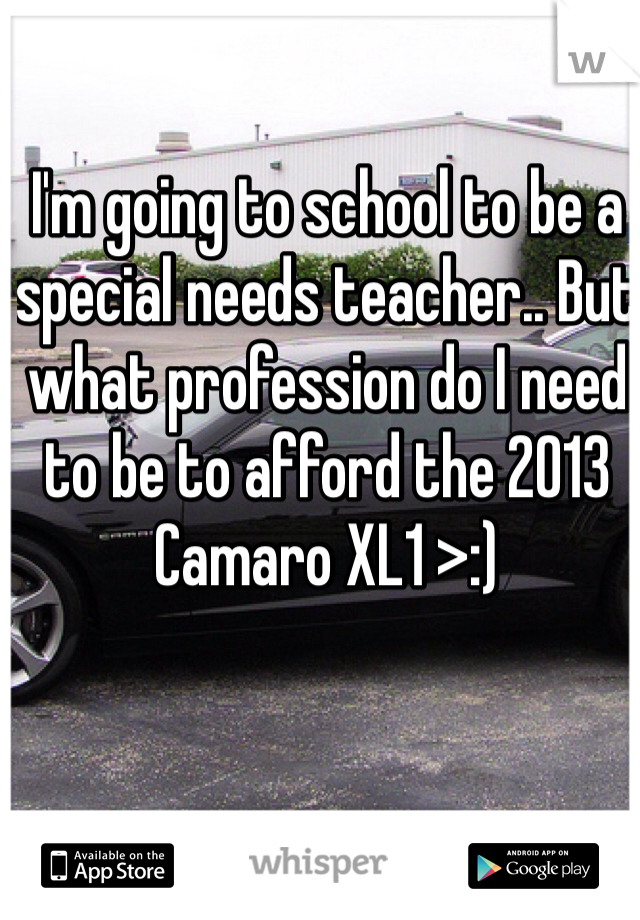 I'm going to school to be a special needs teacher.. But what profession do I need to be to afford the 2013 Camaro XL1 >:)