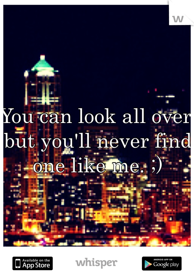 You can look all over but you'll never find one like me. ;)