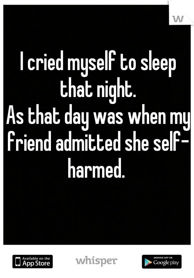 I cried myself to sleep that night.  As that day was when my friend admitted she self-harmed.