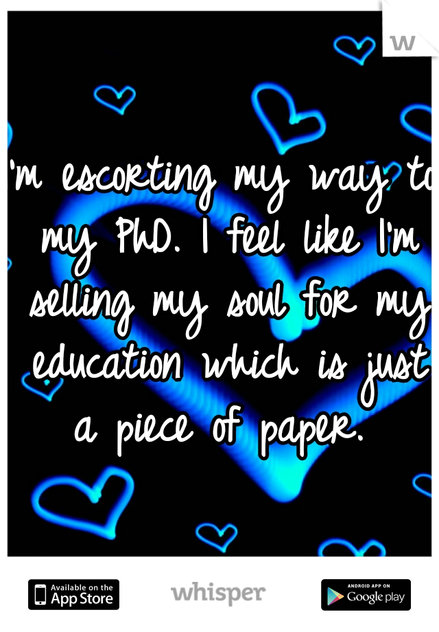 I'm escorting my way to my PhD. I feel like I'm selling my soul for my education which is just a piece of paper.
