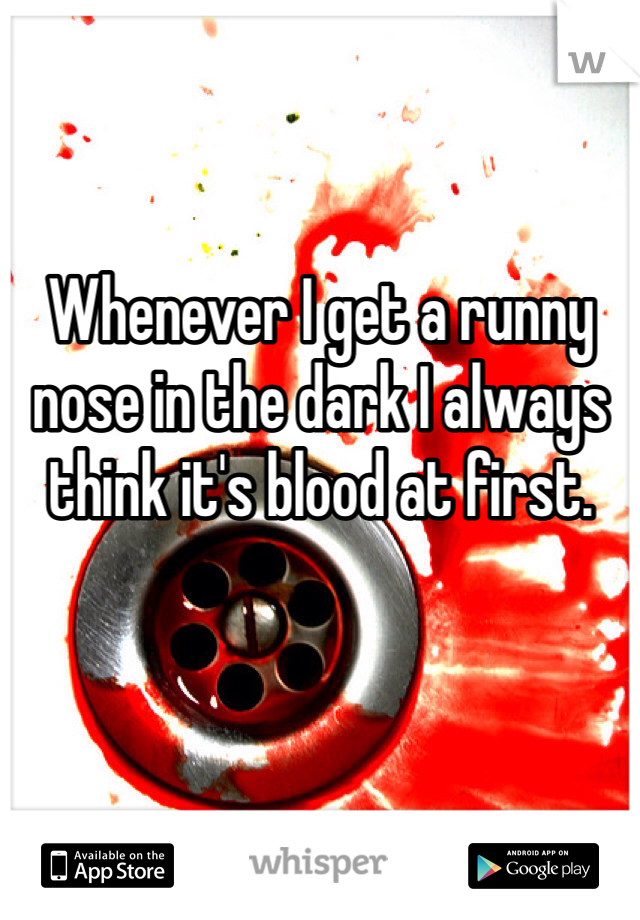 Whenever I get a runny nose in the dark I always think it's blood at first.