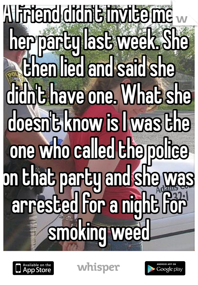 A friend didn't invite me to her party last week. She then lied and said she didn't have one. What she doesn't know is I was the one who called the police on that party and she was arrested for a night for smoking weed