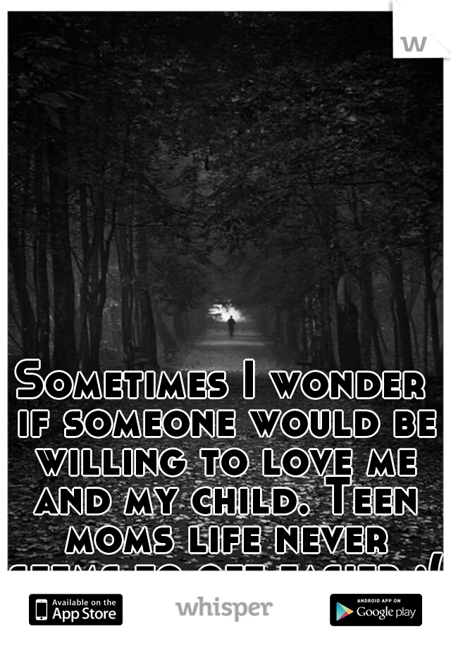 Sometimes I wonder if someone would be willing to love me and my child. Teen moms life never seems to get easier :(