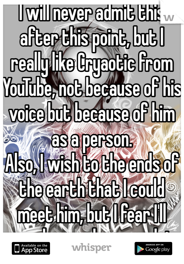 I will never admit this after this point, but I really like Cryaotic from YouTube, not because of his voice but because of him as a person.  Also, I wish to the ends of the earth that I could meet him, but I fear I'll never be popular enough to stand out to him...