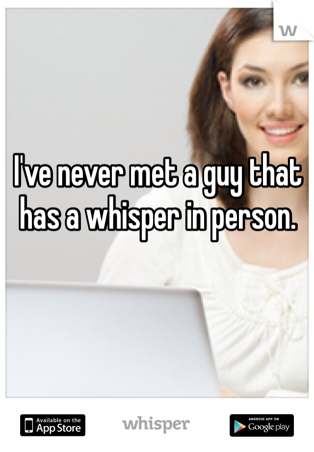 I've never met a guy that has a whisper in person.