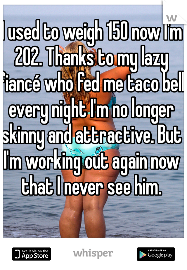 I used to weigh 150 now I'm 202. Thanks to my lazy fiancé who fed me taco bell every night I'm no longer skinny and attractive. But I'm working out again now that I never see him.