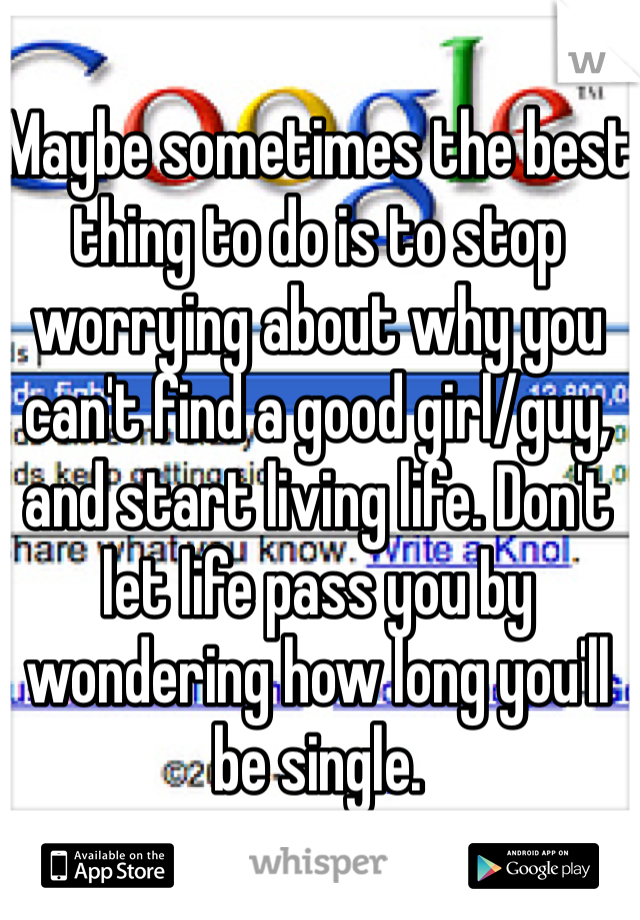 Maybe sometimes the best thing to do is to stop worrying about why you can't find a good girl/guy, and start living life. Don't let life pass you by wondering how long you'll be single.
