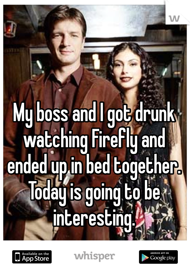 My boss and I got drunk watching Firefly and ended up in bed together. Today is going to be interesting.