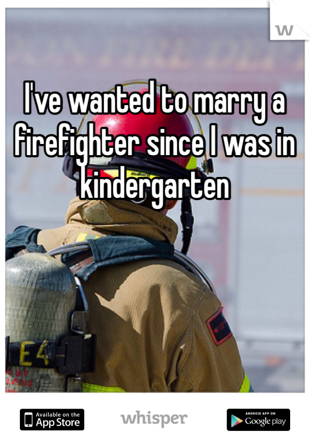 I've wanted to marry a firefighter since I was in kindergarten