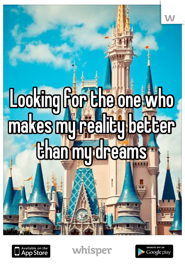 Looking for the one who makes my reality better than my dreams