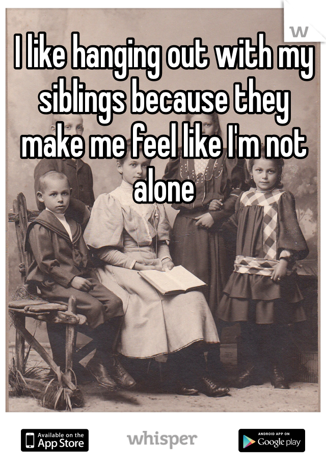 I like hanging out with my siblings because they make me feel like I'm not alone