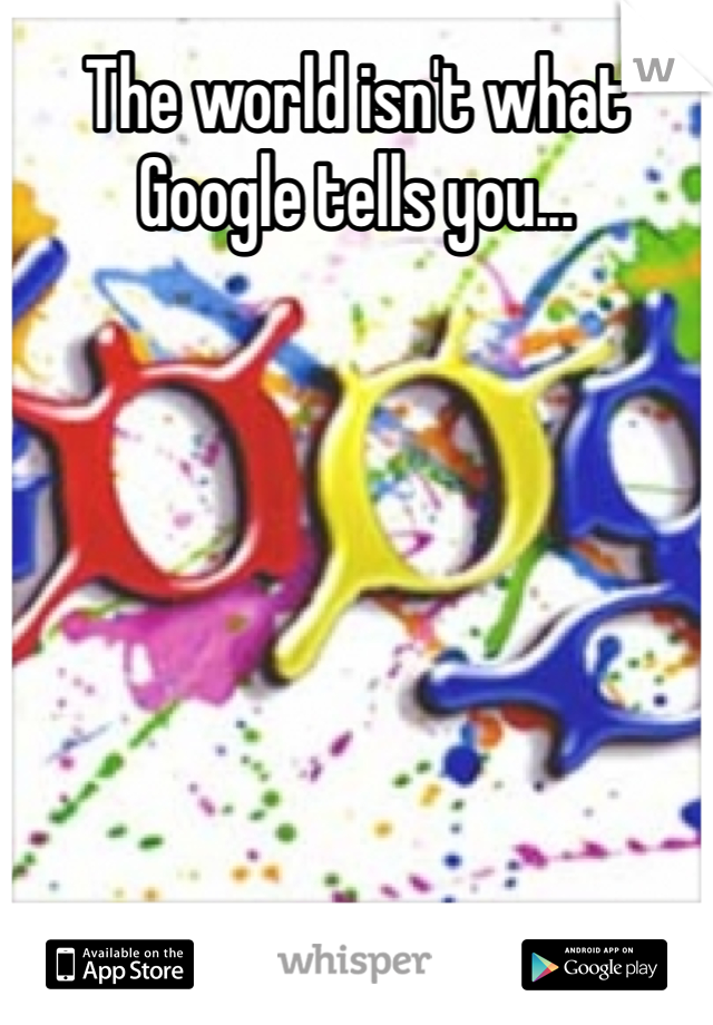 The world isn't what Google tells you...