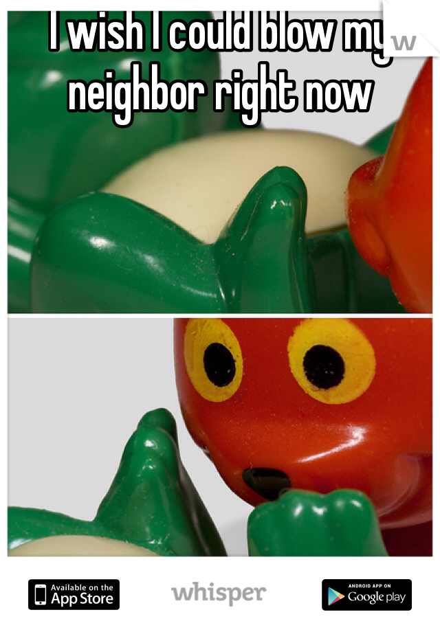 I wish I could blow my neighbor right now