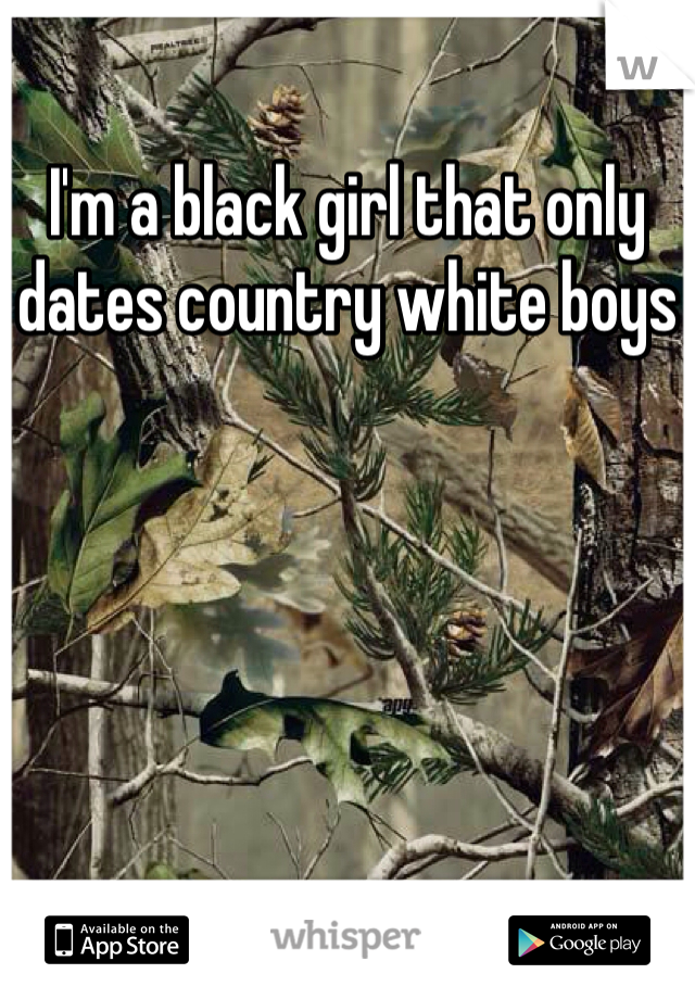 I'm a black girl that only dates country white boys