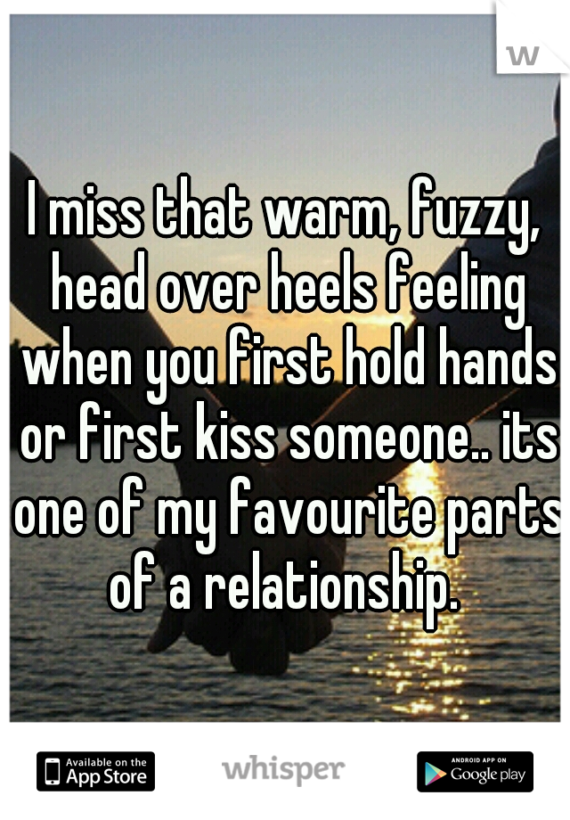 I miss that warm, fuzzy, head over heels feeling when you first hold hands or first kiss someone.. its one of my favourite parts of a relationship.