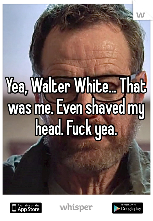 Yea, Walter White... That was me. Even shaved my head. Fuck yea.