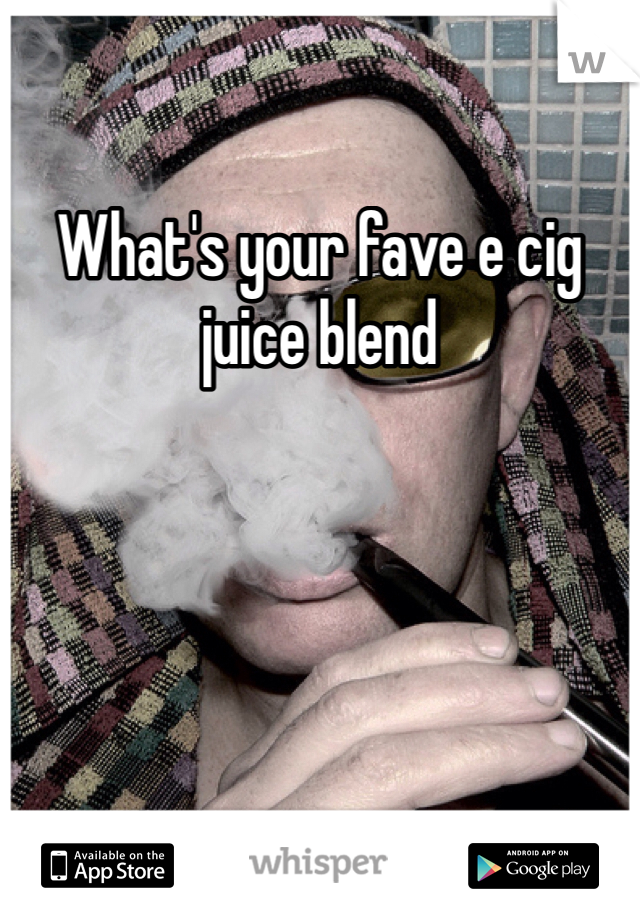 What's your fave e cig juice blend