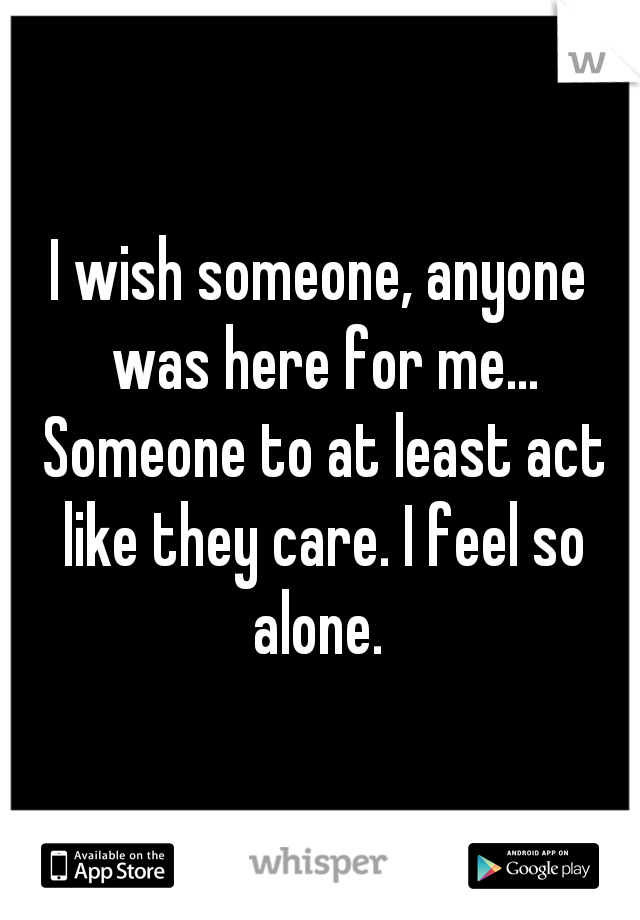 I wish someone, anyone was here for me... Someone to at least act like they care. I feel so alone.