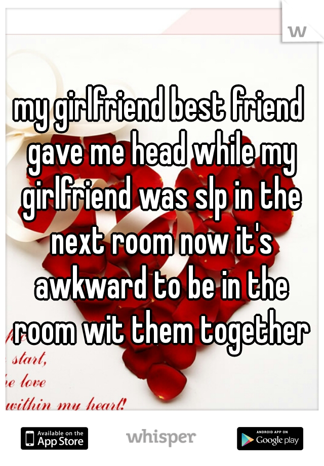 my girlfriend best friend gave me head while my girlfriend was slp in the next room now it's awkward to be in the room wit them together