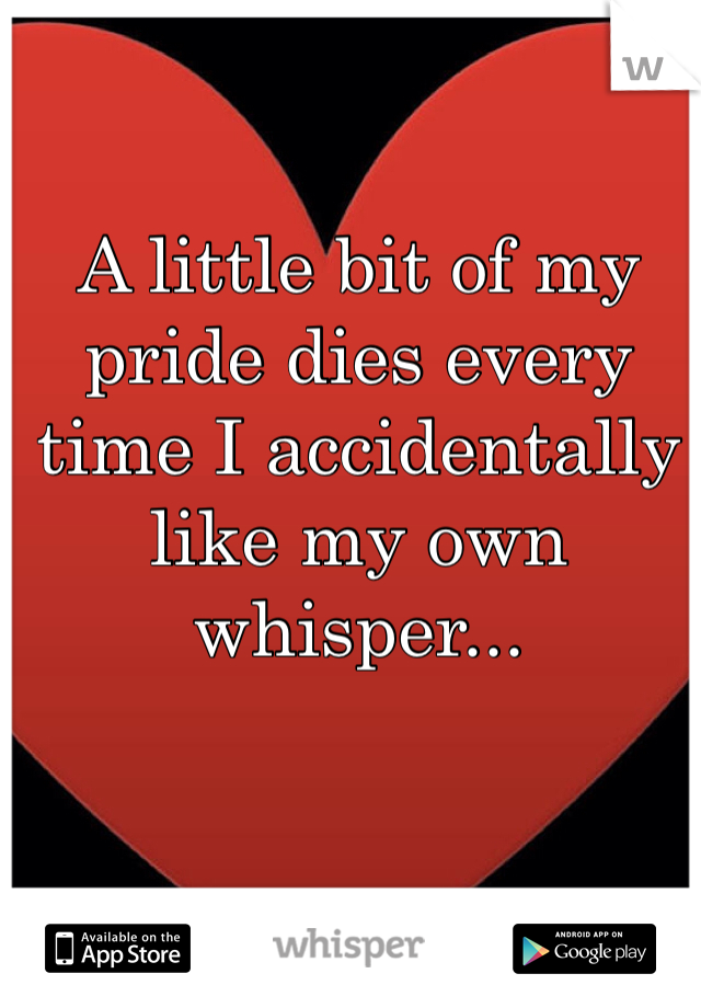 A little bit of my pride dies every time I accidentally like my own whisper...