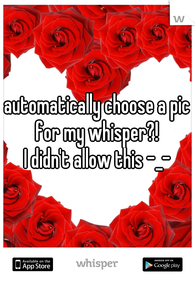 automatically choose a pic for my whisper?!  I didn't allow this -_-