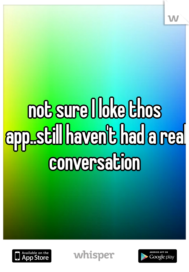not sure I loke thos app..still haven't had a real conversation
