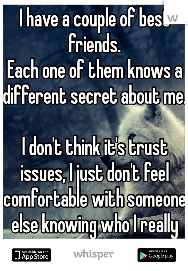 I have a couple of best friends. Each one of them knows a different secret about me.   I don't think it's trust issues, I just don't feel comfortable with someone else knowing who I really am.