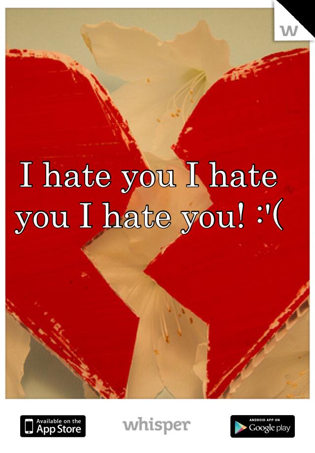 I hate you I hate you I hate you! :'(