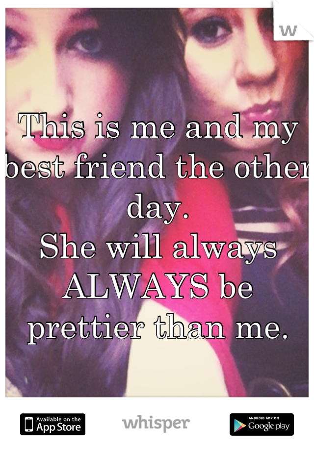 This is me and my best friend the other day. She will always ALWAYS be prettier than me.