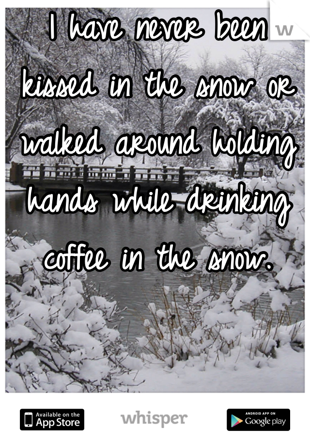I have never been kissed in the snow or walked around holding hands while drinking coffee in the snow.